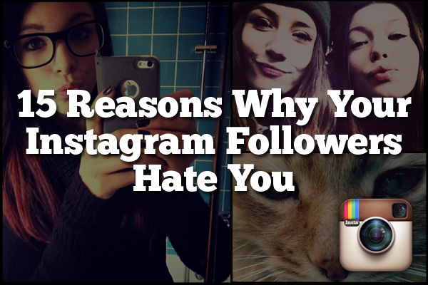 15 Reasons Why Your Instagram Followers Hate You
