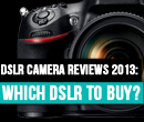 DSLR Camera Reviews 2013: Which DSLR To Buy?
