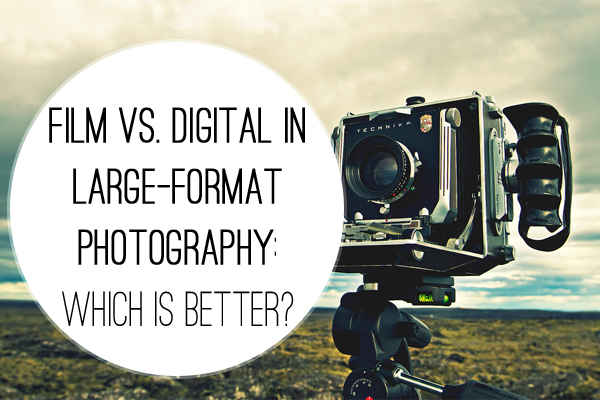 Film Vs Digital In Large Format Photography Which Is Better