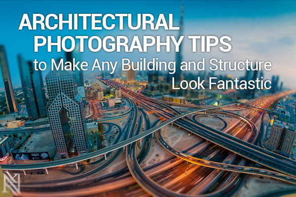 Building Photography Tips architectural photography tips to make any building and structure