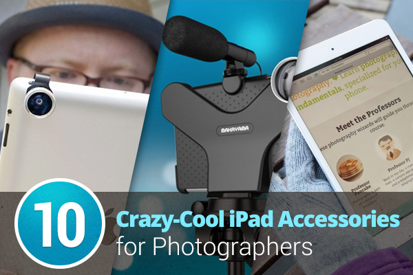 10 Crazy-Cool iPad Accessories for Photographers