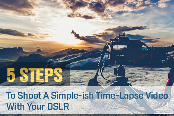 5 Steps To Shoot A Simple-ish Time-Lapse Video With Your DSLR