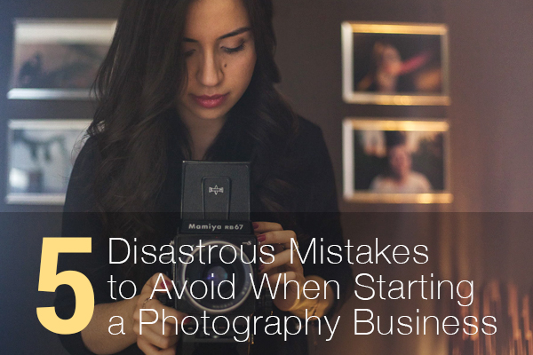 5 Disastrous Mistakes to Avoid When Starting a Photography Business