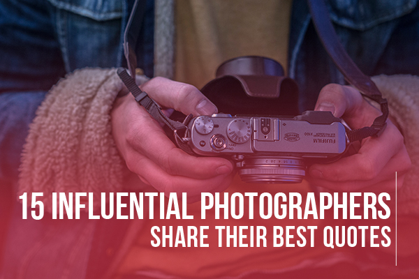 15 Influential Photographers Share Their Quotes for Inspiration