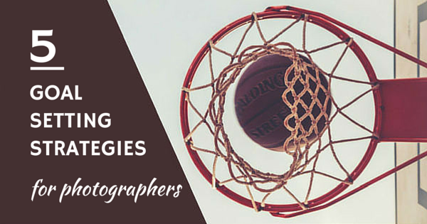 5 Goal-Setting Strategies for Photographers