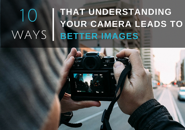 10 Ways That Understanding Your Camera Leads to Better Images