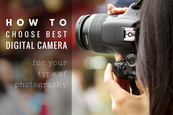 How to Choose The Right Digital Camera for a Specific Type of Photography