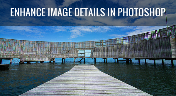 How to Use Photoshop to Enhance Details in Your Photos