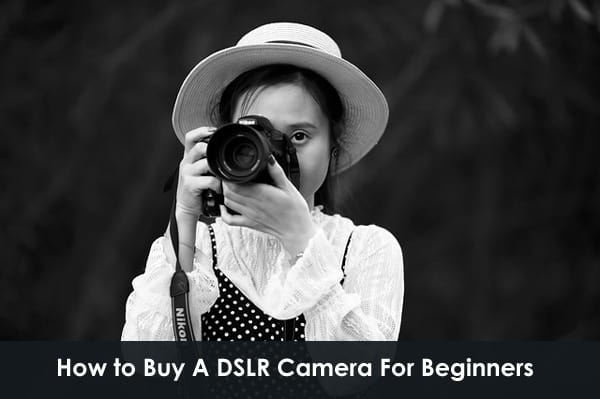 How to Buy A DSLR Camera For Beginners
