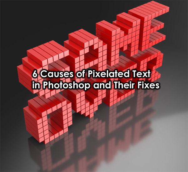 6 Causes Of Pixelated Text In Photoshop And Their Fixes