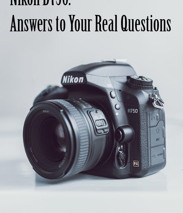 Nikon D750: Answers to Your Real Questions